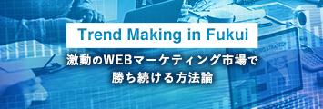 Trend Making in Fukui 激動のWEBマーケティング市場で勝ち続ける方法論